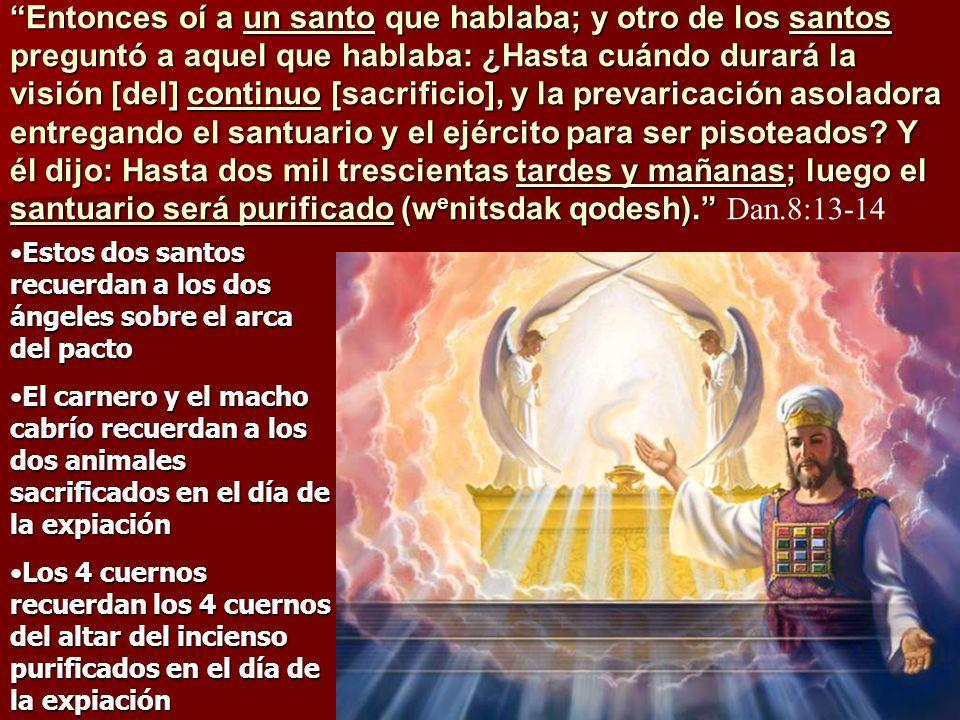 Entonces oí a un santo que hablaba; y otro de los santos preguntó a aquel que hablaba: ¿Hasta cuándo durará la visión [del] continuo [sacrificio], y la prevaricación asoladora entregando el santuario y el ejército para ser pisoteados Y él dijo: Hasta dos mil trescientas tardes y mañanas; luego el santuario será purificado (wenitsdak qodesh). Dan.8:13-14